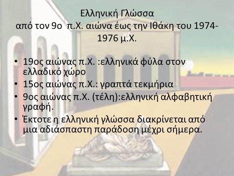 Ελληνική Γλώσσα από τον 9ο π.Χ. αιώνα έως την Ιθάκη του 1974- 1976 μ.Χ. 19ος αιώνας π.Χ. :ελληνικά φύλα στον ελλαδικό χώρο 15ος αιώνας π.Χ.: γραπτά τε