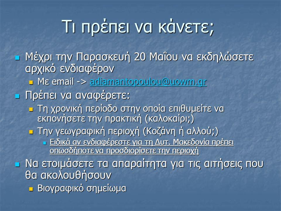 Τι πρέπει να κάνετε; Μέχρι την Παρασκευή 20 Μαΐου να εκδηλώσετε αρχικό ενδιαφέρον Μέχρι την Παρασκευή 20 Μαΐου να εκδηλώσετε αρχικό ενδιαφέρον Με email -> adiamantopoulou@uowm.gr Με email -> adiamantopoulou@uowm.gradiamantopoulou@uowm.gr Πρέπει να αναφέρετε: Πρέπει να αναφέρετε: Τη χρονική περίοδο στην οποία επιθυμείτε να εκπονήσετε την πρακτική (καλοκαίρι;) Τη χρονική περίοδο στην οποία επιθυμείτε να εκπονήσετε την πρακτική (καλοκαίρι;) Την γεωγραφική περιοχή (Κοζάνη ή αλλού;) Την γεωγραφική περιοχή (Κοζάνη ή αλλού;) Ειδικά αν ενδιαφέρεστε για τη Δυτ.