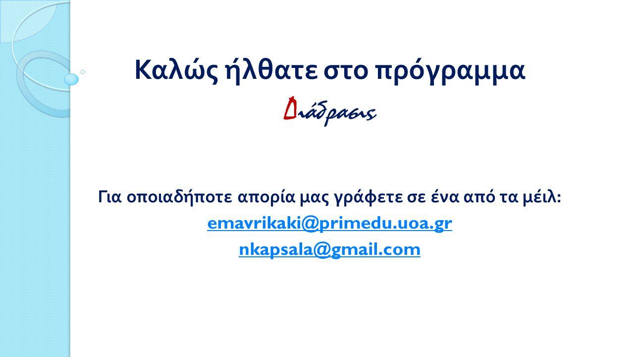 Καλώς ήλθατε στο πρόγραμμα Δ ιάδρασις Για οποιαδήποτε απορία μας γράφετε σε ένα από τα μέιλ : emavrikaki@primedu.uoa.gr nkapsala@gmail.com