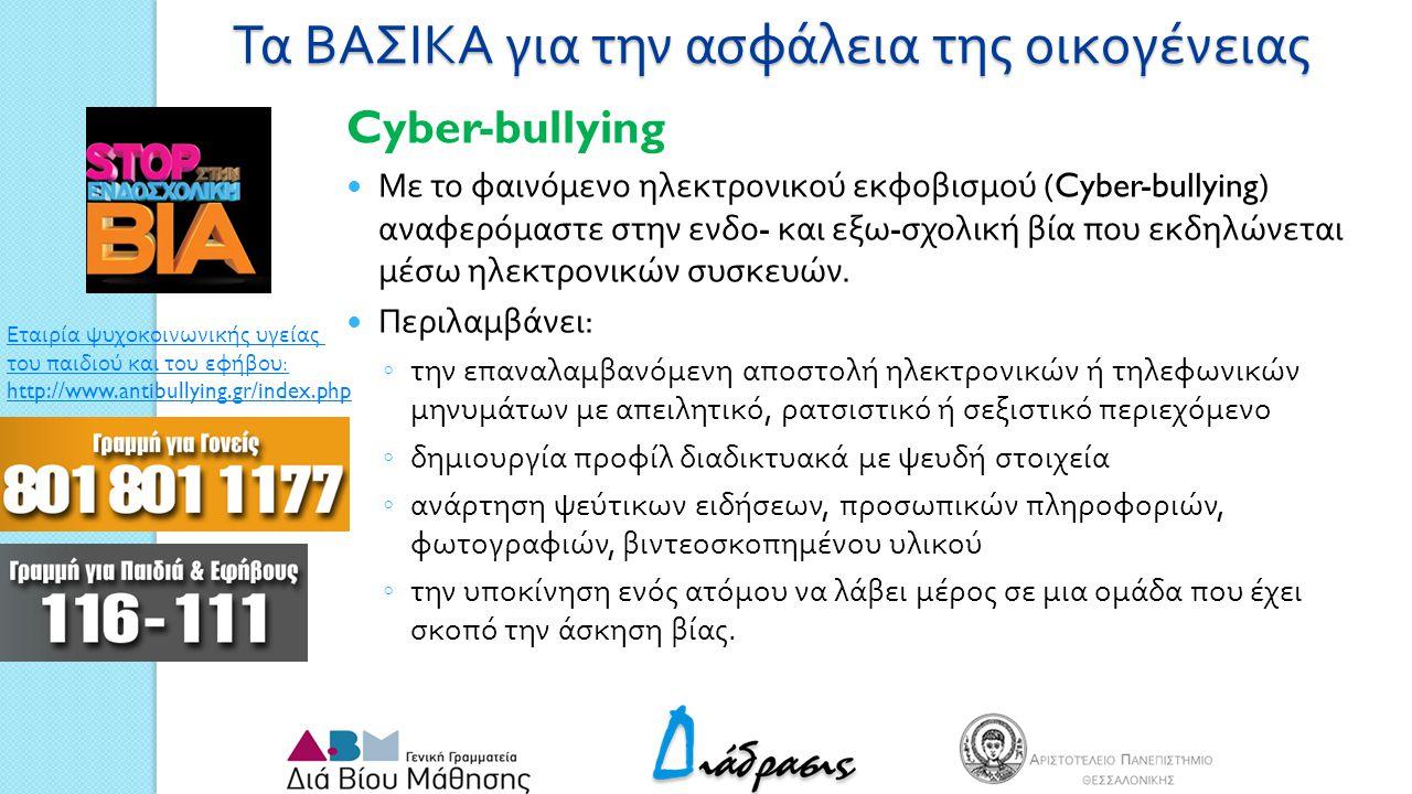 Τα ΒΑΣΙΚΑ για την ασφάλεια της οικογένειας Cyber-bullying Με το φαινόμενο ηλεκτρονικού εκφοβισμού (Cyber-bullying) αναφερόμαστε στην ενδο - και εξω - σχολική βία που εκδηλώνεται μέσω ηλεκτρονικών συσκευών.