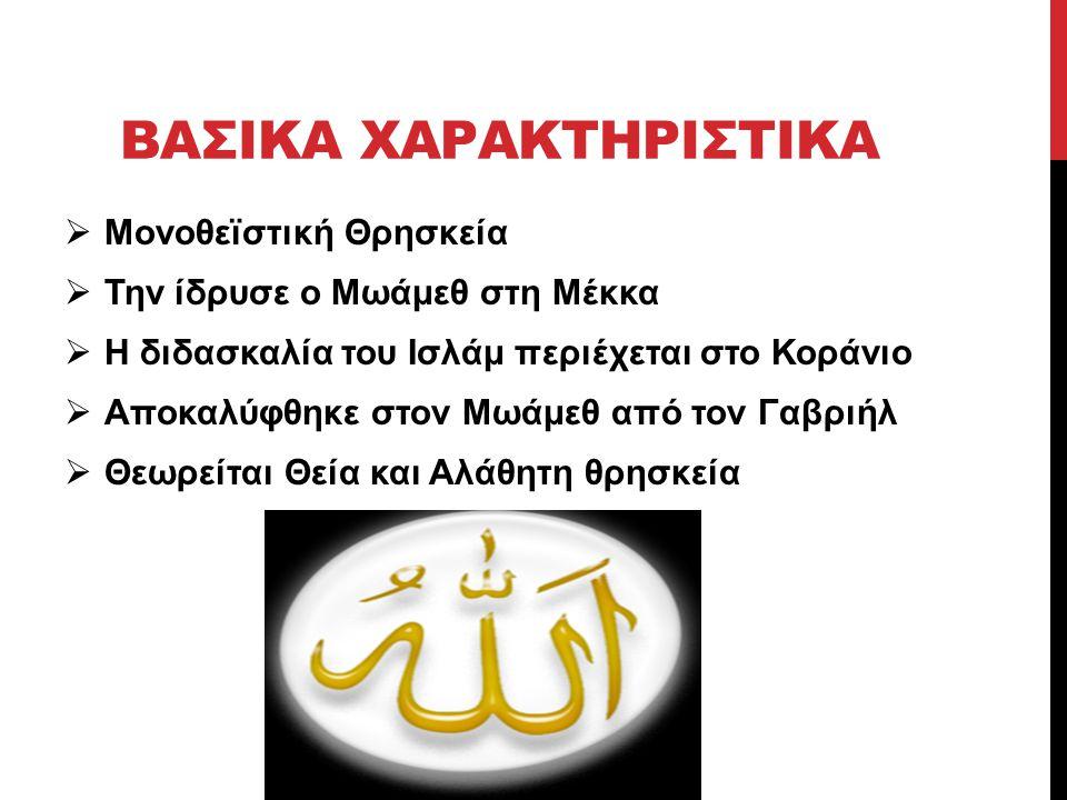 ΒΑΣΙΚΑ ΧΑΡΑΚΤΗΡΙΣΤΙΚΑ  Μονοθεϊστική Θρησκεία  Την ίδρυσε ο Μωάμεθ στη Μέκκα  Η διδασκαλία του Ισλάμ περιέχεται στο Κοράνιο  Αποκαλύφθηκε στον Μωάμ