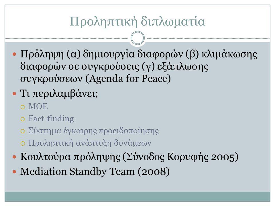Προληπτική διπλωματία Πρόληψη (α) δημιουργία διαφορών (β) κλιμάκωσης διαφορών σε συγκρούσεις (γ) εξάπλωσης συγκρούσεων (Agenda for Peace) Τι περιλαμβάνει;  MOE  Fact-finding  Σύστημα έγκαιρης προειδοποίησης  Προληπτική ανάπτυξη δυνάμεων Κουλτούρα πρόληψης (Σύνοδος Κορυφής 2005) Mediation Standby Team (2008)