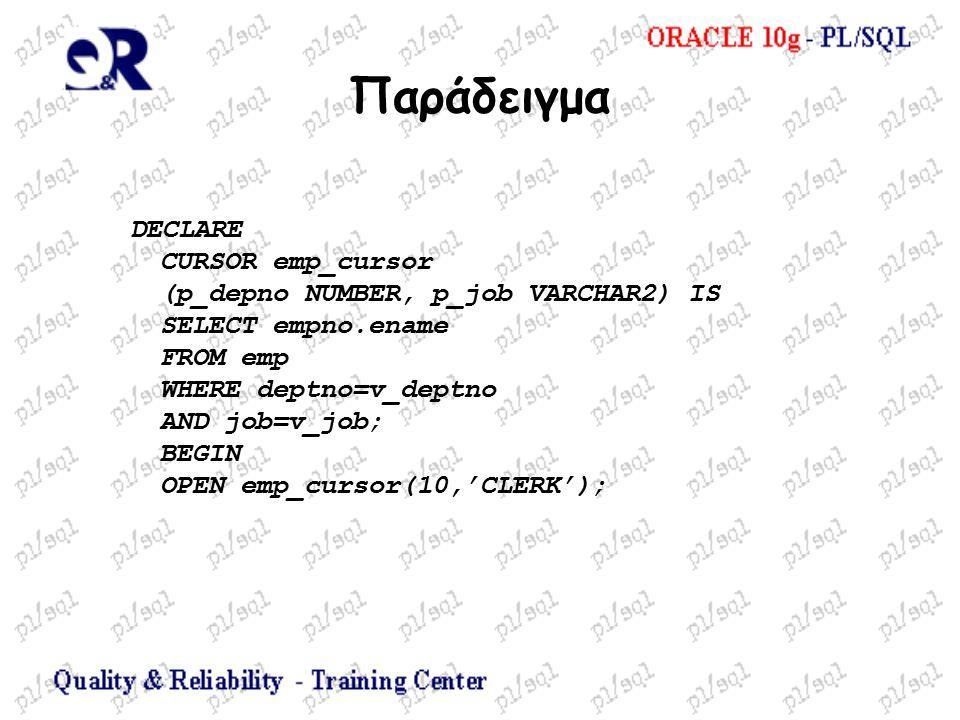 Παράδειγμα DECLARE CURSOR emp_cursor (p_depno NUMBER, p_job VARCHAR2) IS SELECT empno.ename FROM emp WHERE deptno=v_deptno AND job=v_job; BEGIN OPEN emp_cursor(10,'CLERK');