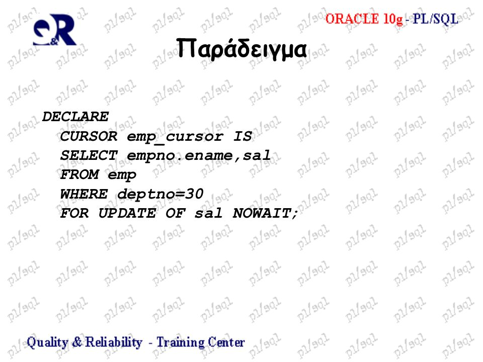 Παράδειγμα DECLARE CURSOR emp_cursor IS SELECT empno.ename,sal FROM emp WHERE deptno=30 FOR UPDATE OF sal NOWAIT;