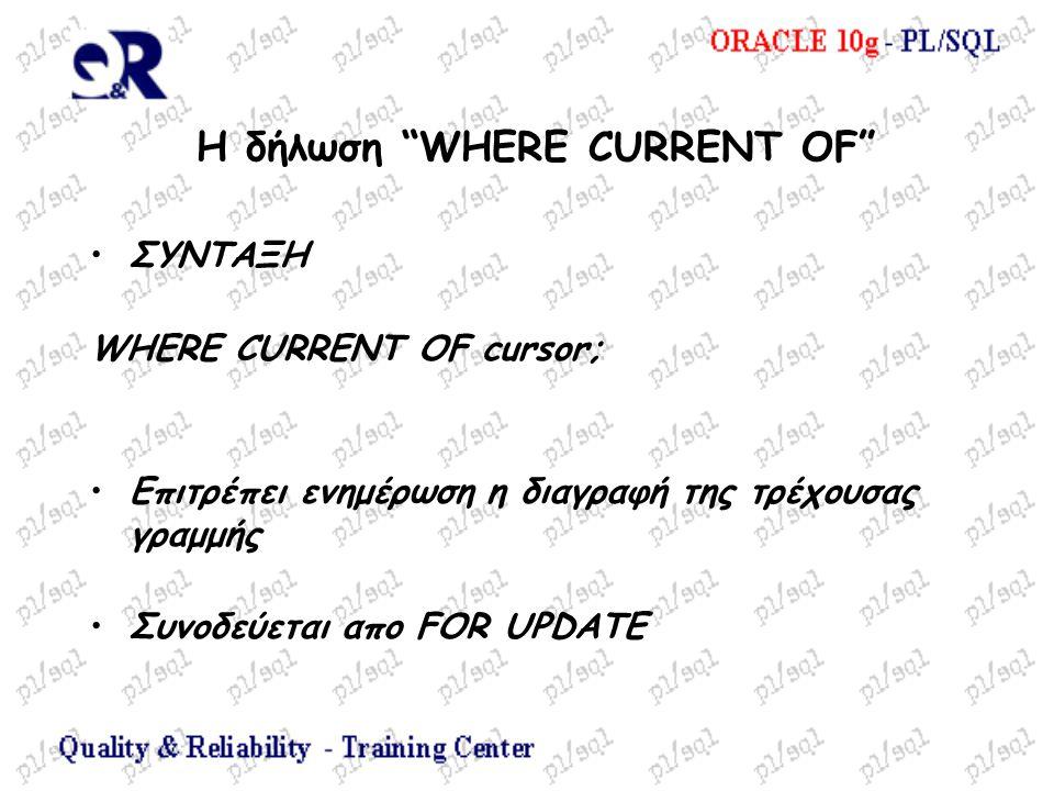 Η δήλωση WHERE CURRENT OF ΣΥΝΤΑΞΗ WHERE CURRENT OF cursor; Επιτρέπει ενημέρωση η διαγραφή της τρέχουσας γραμμής Συνοδεύεται απο FOR UPDATE