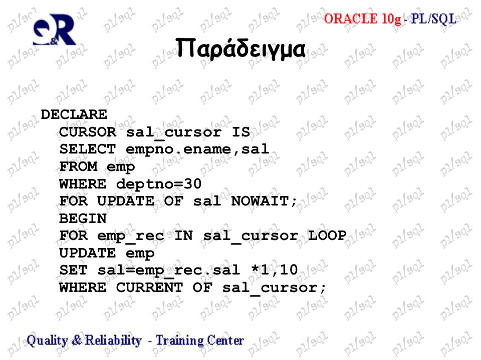 Παράδειγμα DECLARE CURSOR sal_cursor IS SELECT empno.ename,sal FROM emp WHERE deptno=30 FOR UPDATE OF sal NOWAIT; BEGIN FOR emp_rec IN sal_cursor LOOP