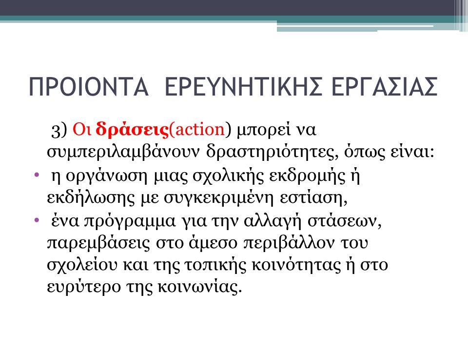 ΠΡΟΙΟΝΤΑ ΕΡΕΥΝΗΤΙΚΗΣ ΕΡΓΑΣΙΑΣ 3) Οι δράσεις(action) μπορεί να συμπεριλαμβάνουν δραστηριότητες, όπως είναι: η οργάνωση μιας σχολικής εκδρομής ή εκδήλωσ