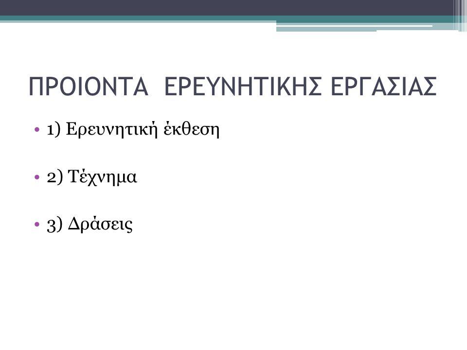 ΠΡΟΙΟΝΤΑ ΕΡΕΥΝΗΤΙΚΗΣ ΕΡΓΑΣΙΑΣ 1) Ερευνητική έκθεση 2) Τέχνημα 3) Δράσεις