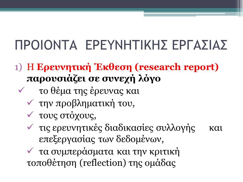 ΠΡΟΙΟΝΤΑ ΕΡΕΥΝΗΤΙΚΗΣ ΕΡΓΑΣΙΑΣ 1)H Ερευνητική Έκθεση (research report) παρουσιάζει σε συνεχή λόγο το θέμα της έρευνας και την προβληματική του, τους στ