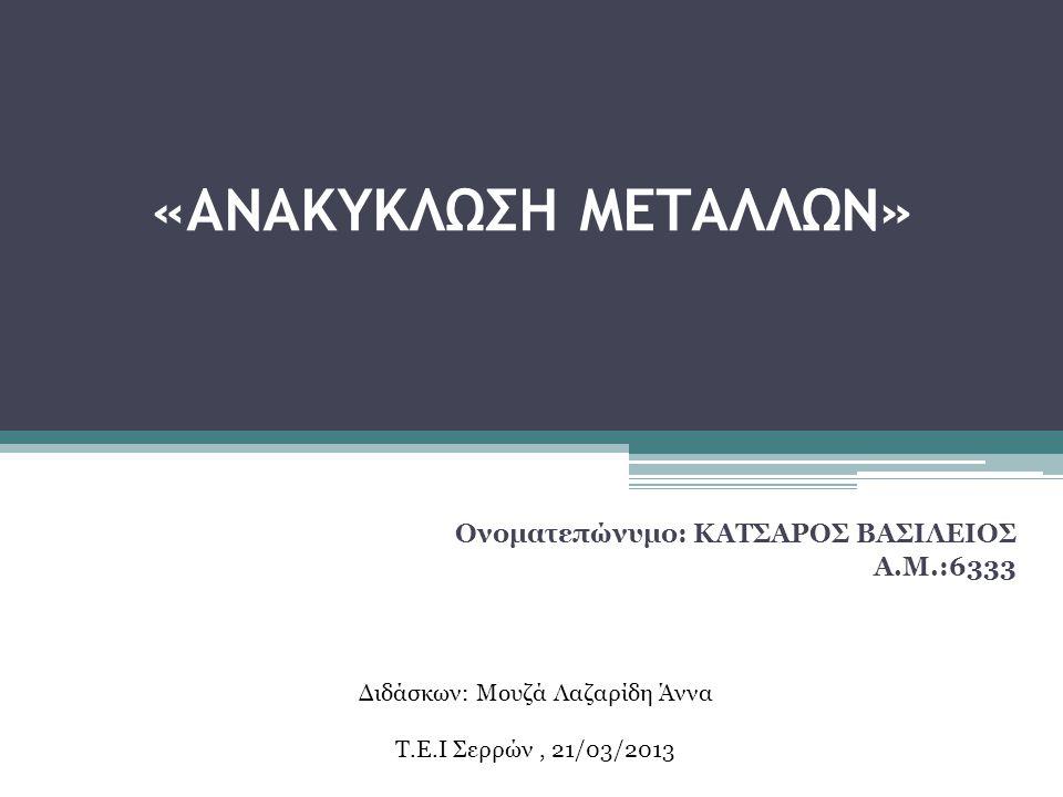 «ΑΝΑΚΥΚΛΩΣΗ ΜΕΤΑΛΛΩΝ» Ονοματεπώνυμο: ΚΑΤΣΑΡΟΣ ΒΑΣΙΛΕΙΟΣ Α.Μ.:6333 Διδάσκων: Μουζά Λαζαρίδη Άννα Τ.Ε.Ι Σερρών, 21/03/2013
