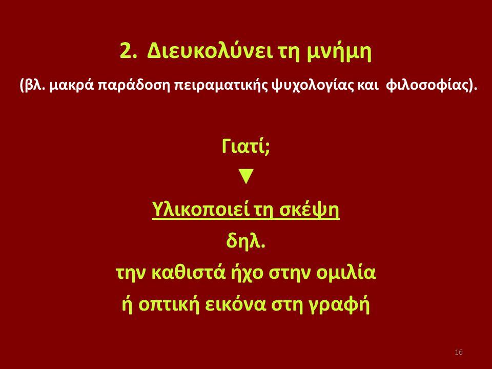 16 2.Διευκολύνει τη μνήμη (βλ. μακρά παράδοση πειραματικής ψυχολογίας και φιλοσοφίας).