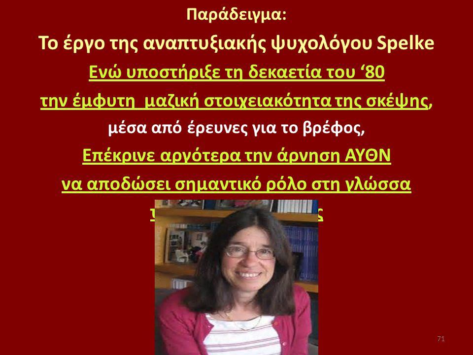 71 Παράδειγμα: Το έργο της αναπτυξιακής ψυχολόγου Spelke Ενώ υποστήριξε τη δεκαετία του '80 την έμφυτη μαζική στοιχειακότητα της σκέψης, μέσα από έρευνες για το βρέφος, Επέκρινε αργότερα την άρνηση ΑΥΘΝ να αποδώσει σημαντικό ρόλο στη γλώσσα το ρόλο της γλώσσας