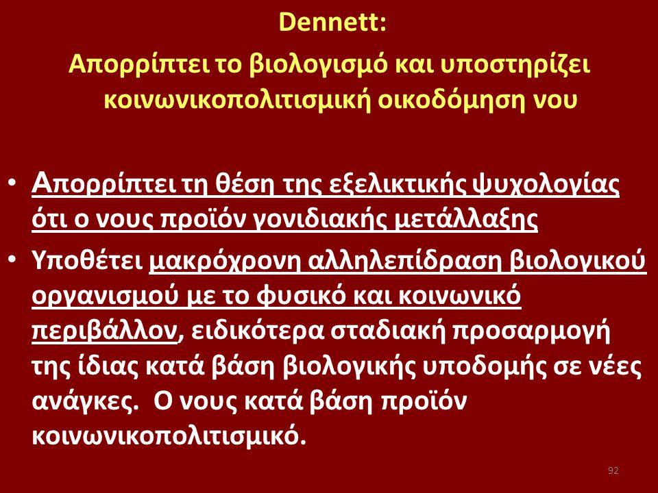 92 Dennett: Απορρίπτει το βιολογισμό και υποστηρίζει κοινωνικοπολιτισμική οικοδόμηση νου Α πορρίπτει τη θέση της εξελικτικής ψυχολογίας ότι ο νους προϊόν γονιδιακής μετάλλαξης Yποθέτει μακρόχρονη αλληλεπίδραση βιολογικού οργανισμού με το φυσικό και κοινωνικό περιβάλλον, ειδικότερα σταδιακή προσαρμογή της ίδιας κατά βάση βιολογικής υποδομής σε νέες ανάγκες.