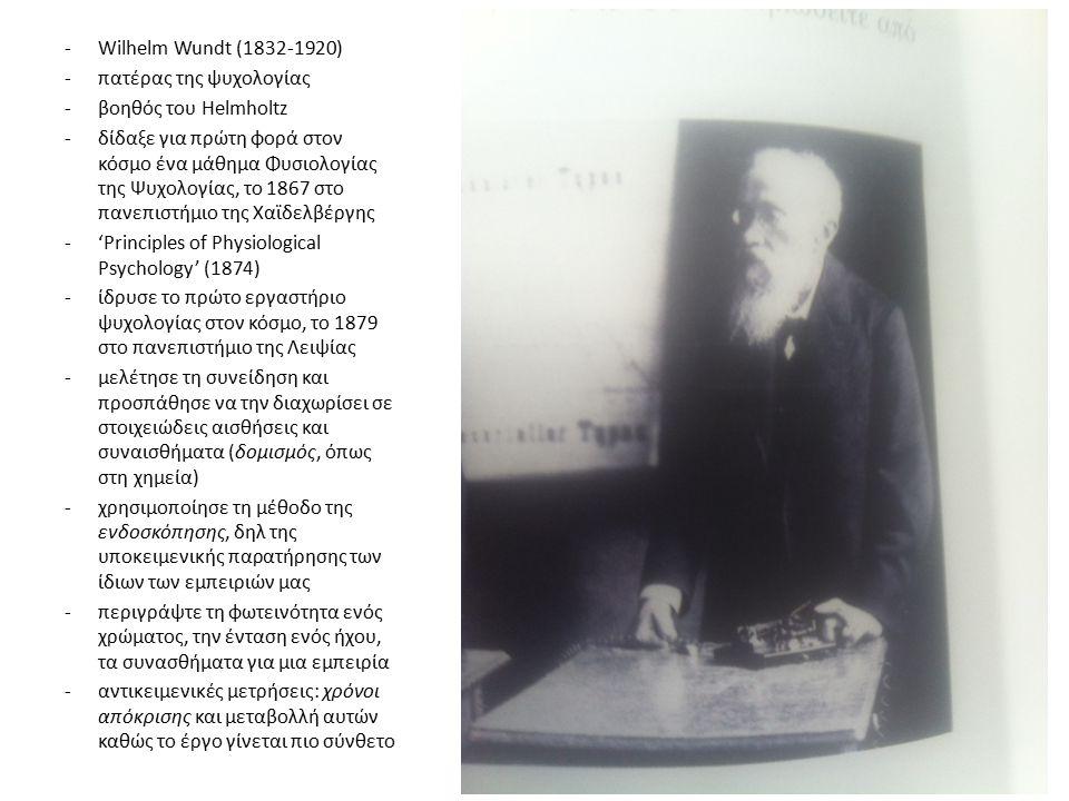 -Wilhelm Wundt (1832-1920) -πατέρας της ψυχολογίας -βοηθός του Helmholtz -δίδαξε για πρώτη φορά στον κόσμο ένα μάθημα Φυσιολογίας της Ψυχολογίας, το 1