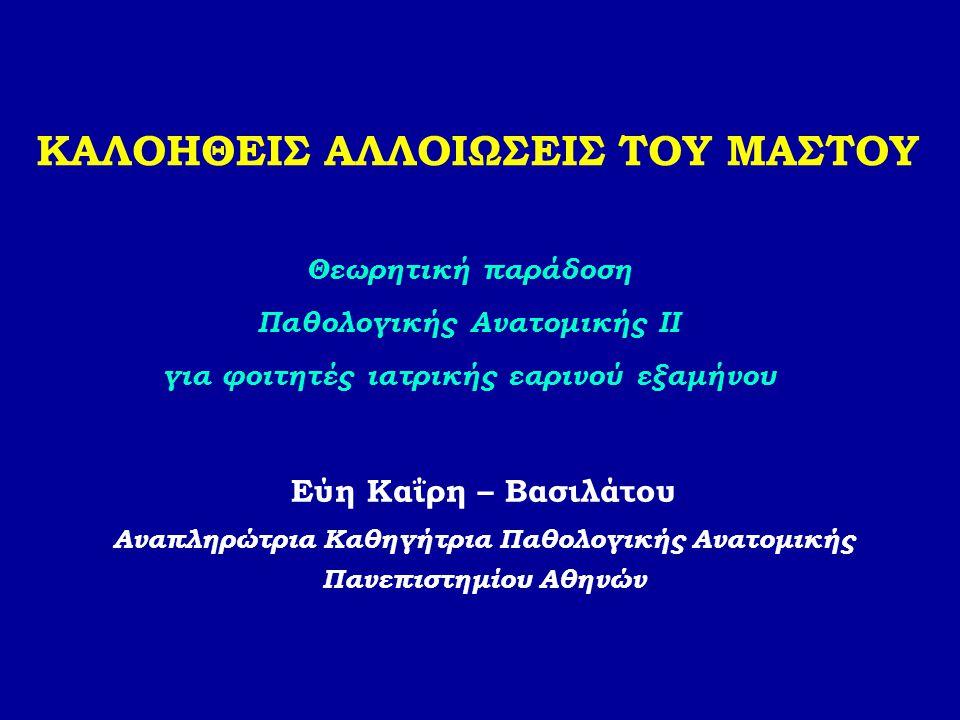 ΚΑΛΟΗΘΕΙΣ ΑΛΛΟΙΩΣΕΙΣ ΤΟΥ ΜΑΣΤΟΥ Εύη Καΐρη – Βασιλάτου Αναπληρώτρια Καθηγήτρια Παθολογικής Ανατομικής Πανεπιστημίου Αθηνών Θεωρητική παράδοση Παθολογικ