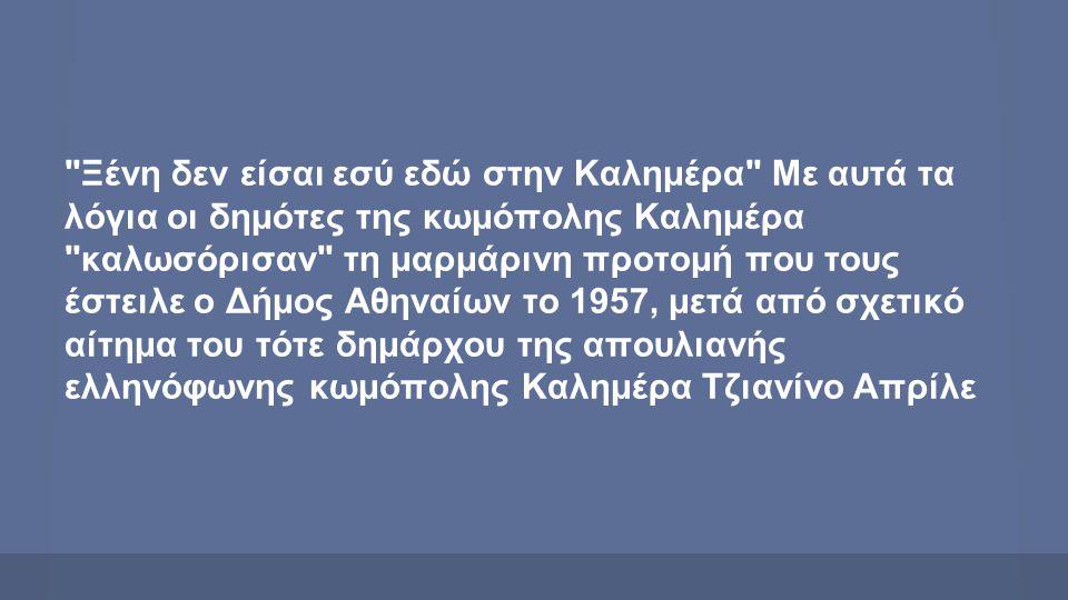 Ξένη δεν είσαι εσύ εδώ στην Καλημέρα Με αυτά τα λόγια οι δημότες της κωμόπολης Καλημέρα καλωσόρισαν τη μαρμάρινη προτομή που τους έστειλε ο Δήμος Αθηναίων το 1957, μετά από σχετικό αίτημα του τότε δημάρχου της απουλιανής ελληνόφωνης κωμόπολης Καλημέρα Τζιανίνο Απρίλε