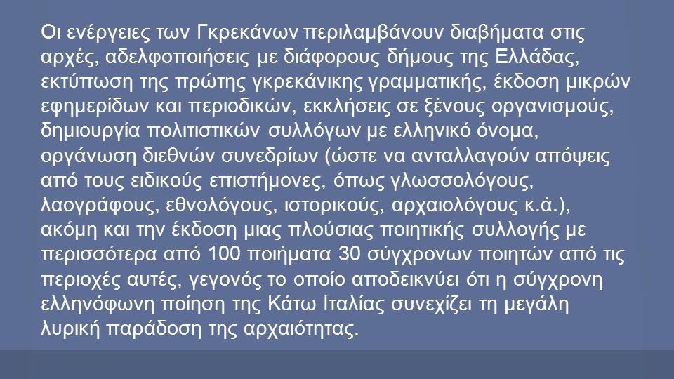 Οι ενέργειες των Γκρεκάνων περιλαμβάνουν διαβήματα στις αρχές, αδελφοποιήσεις με διάφορους δήμους της Ελλάδας, εκτύπωση της πρώτης γκρεκάνικης γραμματικής, έκδοση μικρών εφημερίδων και περιοδικών, εκκλήσεις σε ξένους οργανισμούς, δημιουργία πολιτιστικών συλλόγων με ελληνικό όνομα, οργάνωση διεθνών συνεδρίων (ώστε να ανταλλαγούν απόψεις από τους ειδικούς επιστήμονες, όπως γλωσσολόγους, λαογράφους, εθνολόγους, ιστορικούς, αρχαιολόγους κ.ά.), ακόμη και την έκδοση μιας πλούσιας ποιητικής συλλογής με περισσότερα από 100 ποιήματα 30 σύγχρονων ποιητών από τις περιοχές αυτές, γεγονός το οποίο αποδεικνύει ότι η σύγχρονη ελληνόφωνη ποίηση της Κάτω Ιταλίας συνεχίζει τη μεγάλη λυρική παράδοση της αρχαιότητας.