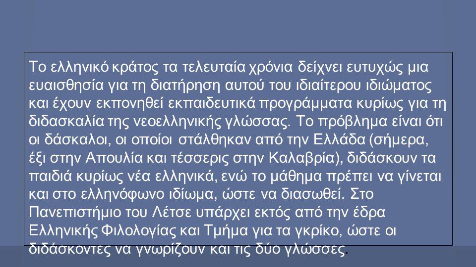 Το ελληνικό κράτος τα τελευταία χρόνια δείχνει ευτυχώς μια ευαισθησία για τη διατήρηση αυτού του ιδιαίτερου ιδιώματος και έχουν εκπονηθεί εκπαιδευτικά προγράμματα κυρίως για τη διδασκαλία της νεοελληνικής γλώσσας.