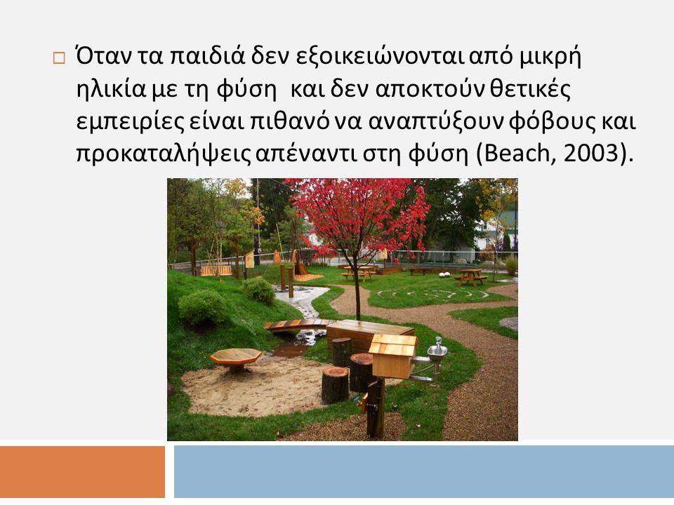  Όταν τα παιδιά δεν εξοικειώνονται από μικρή ηλικία με τη φύση και δεν αποκτούν θετικές εμπειρίες είναι πιθανό να αναπτύξουν φόβους και προκαταλήψεις απέναντι στη φύση (Beach, 2003).