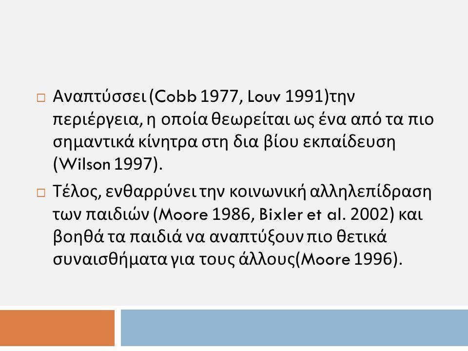  Αναπτύσσει (Cobb 1977, Louv 1991) την περιέργεια, η οποία θεωρείται ως ένα από τα πιο σημαντικά κίνητρα στη δια βίου εκπαίδευση (Wilson 1997).