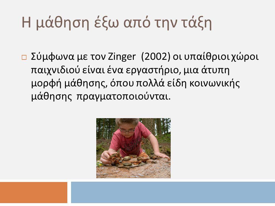 Η μάθηση έξω από την τάξη  Σύμφωνα με τον Zinger (2002) οι υπαίθριοι χώροι παιχνιδιού είναι ένα εργαστήριο, μια άτυπη μορφή μάθησης, όπου πολλά είδη κοινωνικής μάθησης πραγματοποιούνται.