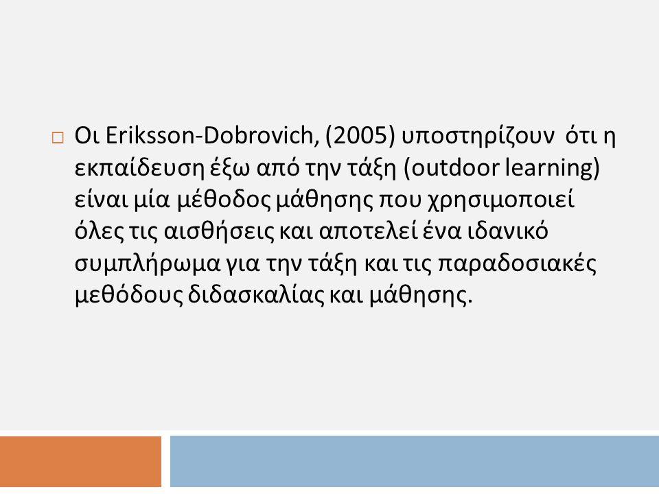  Οι Eriksson - Dobrovich, (2005) υποστηρίζουν ότι η εκπαίδευση έξω από την τάξη (outdoor learning) είναι μία μέθοδος μάθησης που χρησιμοποιεί όλες τις αισθήσεις και αποτελεί ένα ιδανικό συμπλήρωμα για την τάξη και τις παραδοσιακές μεθόδους διδασκαλίας και μάθησης.