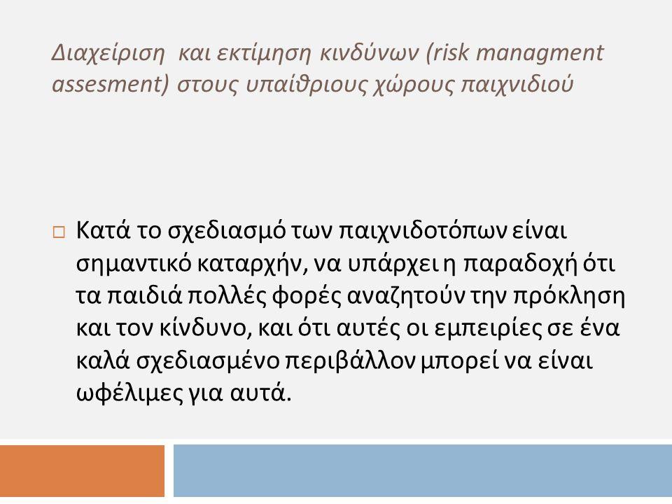 Διαχείριση και εκτίμηση κινδύνων (risk managment assesment) στους υπαίθριους χώρους παιχνιδιού  Κατά το σχεδιασμό των παιχνιδοτόπων είναι σημαντικό κ