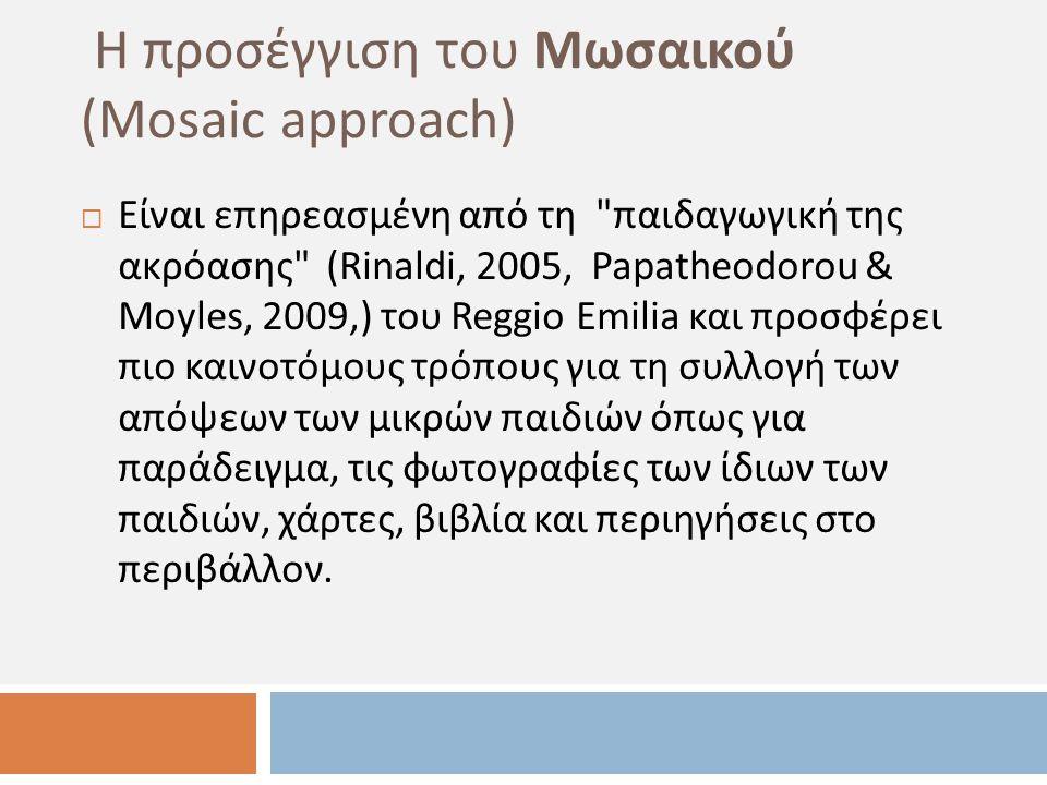 Η προσέγγιση του Μωσαικού ( Mosaic approach )  Είναι επηρεασμένη από τη παιδαγωγική της ακρόασης ( Rinaldi, 2005, Papatheodorou & Moyles, 2009,) του Reggio Emilia και προσφέρει πιο καινοτόμους τρόπους για τη συλλογή των απόψεων των μικρών παιδιών όπως για παράδειγμα, τις φωτογραφίες των ίδιων των παιδιών, χάρτες, βιβλία και περιηγήσεις στο περιβάλλον.