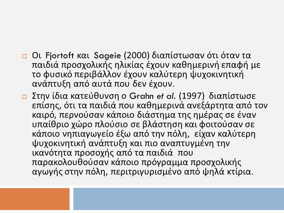  Οι Fjortoft και Sageie (2000) διαπίστωσαν ότι όταν τα παιδιά προσχολικής ηλικίας έχουν καθημερινή επαφή με το φυσικό περιβάλλον έχουν καλύτερη ψυχοκ