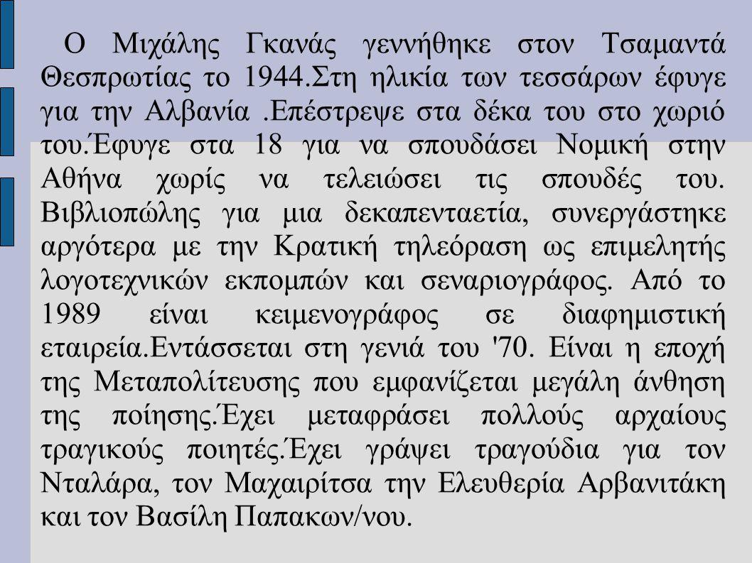 Ο Μιχάλης Γκανάς γεννήθηκε στον Τσαμαντά Θεσπρωτίας το 1944.Στη ηλικία των τεσσάρων έφυγε για την Αλβανία.Επέστρεψε στα δέκα του στο χωριό του.Έφυγε σ