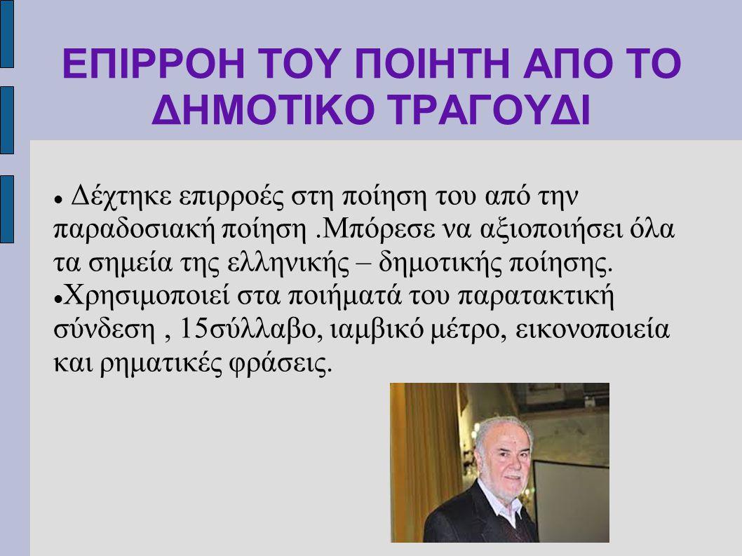 ΕΠΙΡΡΟΗ ΤΟΥ ΠΟΙΗΤΗ ΑΠΟ ΤΟ ΔΗΜΟΤΙΚΟ ΤΡΑΓΟΥΔΙ Δέχτηκε επιρροές στη ποίηση του από την παραδοσιακή ποίηση.Μπόρεσε να αξιοποιήσει όλα τα σημεία της ελληνι