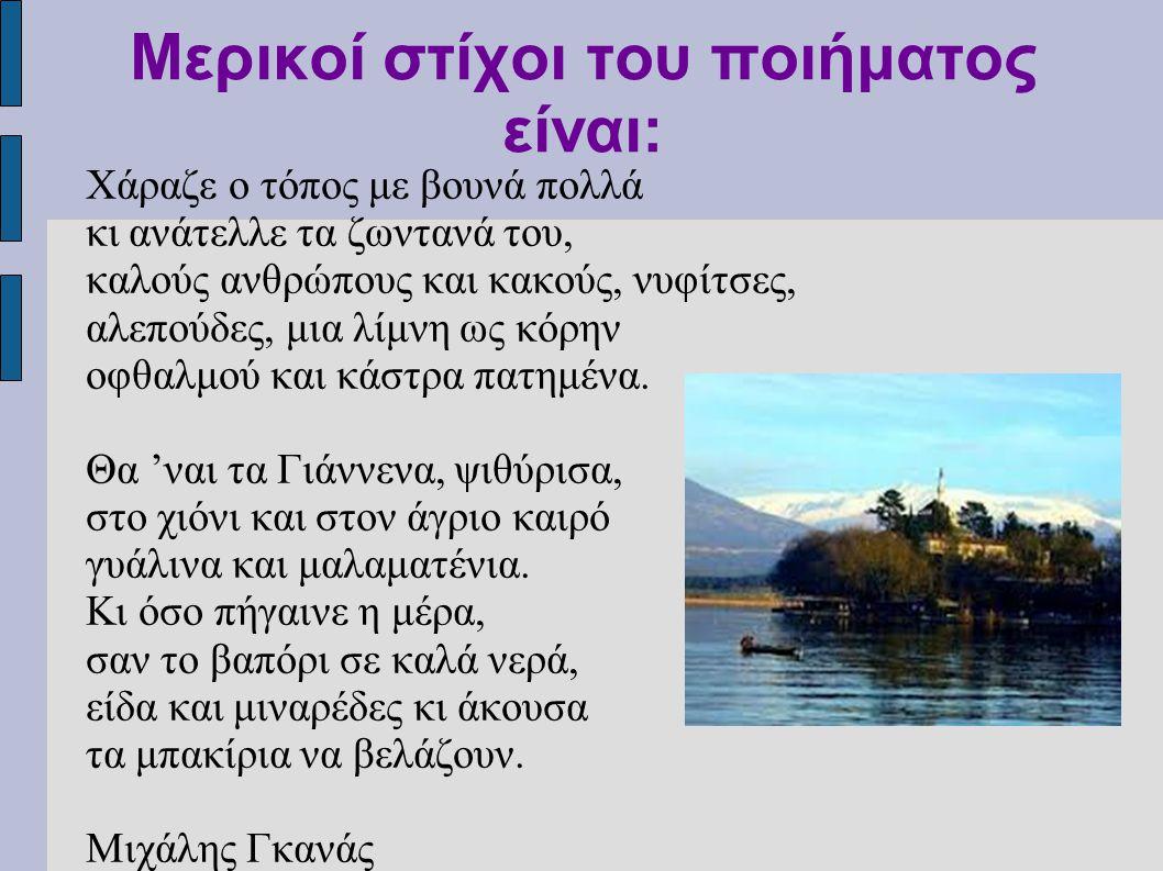 Μερικοί στίχοι του ποιήματος είναι: Χάραζε ο τόπος με βουνά πολλά κι ανάτελλε τα ζωντανά του, καλούς ανθρώπους και κακούς, νυφίτσες, αλεπούδες, μια λίμνη ως κόρην οφθαλμού και κάστρα πατημένα.