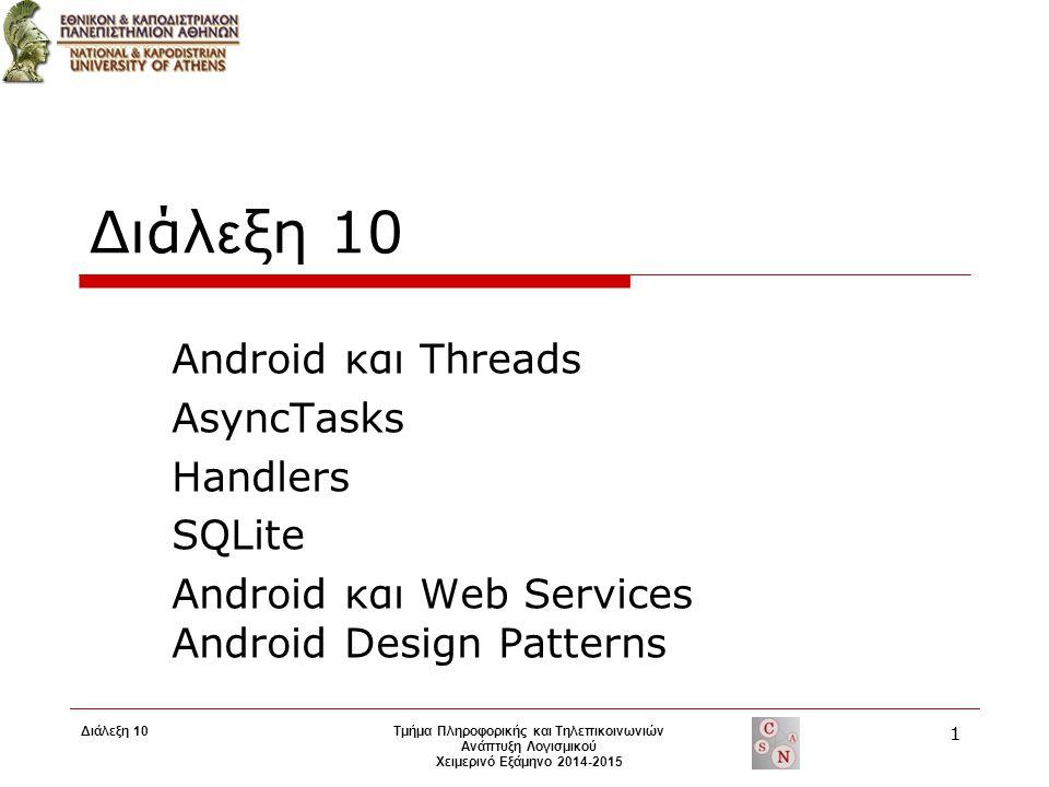 Διάλ ε ξη 10 Android και Threads AsyncTasks Handlers SQLite Android και Web Services Android Design Patterns Τμήμα Πληροφορικής και Τηλεπικοινωνιών Ανάπτυξη Λογισμικού Χειμερινό Εξάμηνο 2014-2015 1 Διάλεξη 10 1