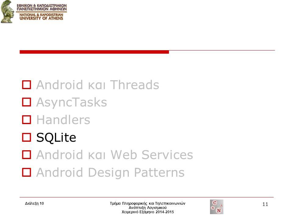 Τμήμα Πληροφορικής και Τηλεπικοινωνιών Ανάπτυξη Λογισμικού Χειμερινό Εξάμηνο 2014-2015  Android και Threads  AsyncTasks  Handlers  SQLite  Android και Web Services  Android Design Patterns 11 Διάλεξη 10