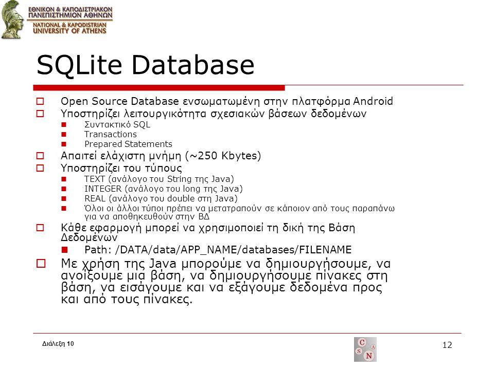 SQLite Database  Open Source Database ενσωματωμένη στην πλατφόρμα Android  Υποστηρίζει λειτουργικότητα σχεσιακών βάσεων δεδομένων Συντακτικό SQL Transactions Prepared Statements  Απαιτεί ελάχιστη μνήμη (~250 Kbytes)  Υποστηρίζει του τύπους TEXT (ανάλογο του String της Java) INTEGER (ανάλογο του long της Java) REAL (ανάλογο του double στη Java) Όλοι οι άλλοι τύποι πρέπει να μετατραπούν σε κάποιον από τους παραπάνω για να αποθηκευθούν στην ΒΔ  Κάθε εφαρμογή μπορεί να χρησιμοποιεί τη δική της Βάση Δεδομένων Path: /DATA/data/APP_NAME/databases/FILENAME  Με χρήση της Java μπορούμε να δημιουργήσουμε, να ανοίξουμε μια βάση, να δημιουργήσουμε πίνακες στη βάση, να εισάγουμε και να εξάγουμε δεδομένα προς και από τους πίνακες.