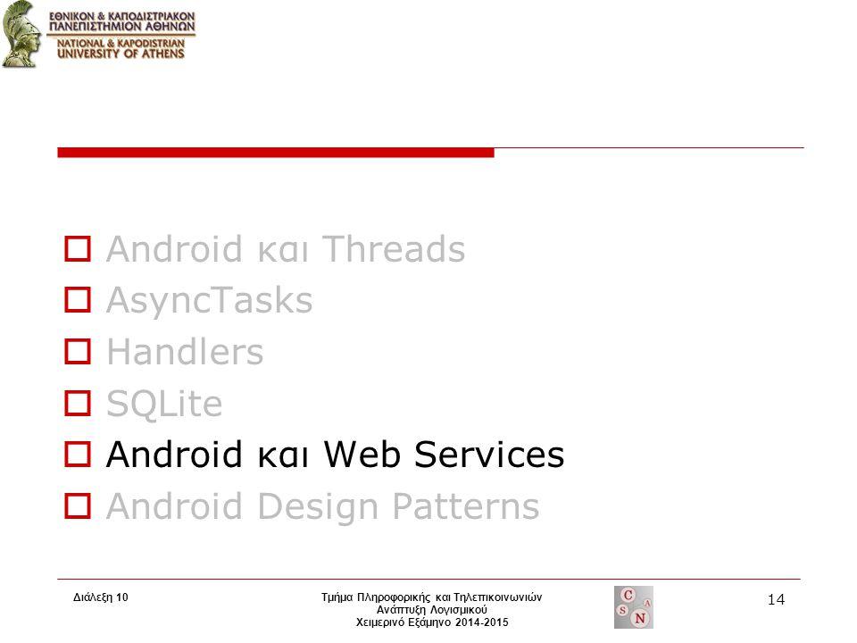 Τμήμα Πληροφορικής και Τηλεπικοινωνιών Ανάπτυξη Λογισμικού Χειμερινό Εξάμηνο 2014-2015  Android και Threads  AsyncTasks  Handlers  SQLite  Android και Web Services  Android Design Patterns 14 Διάλεξη 10