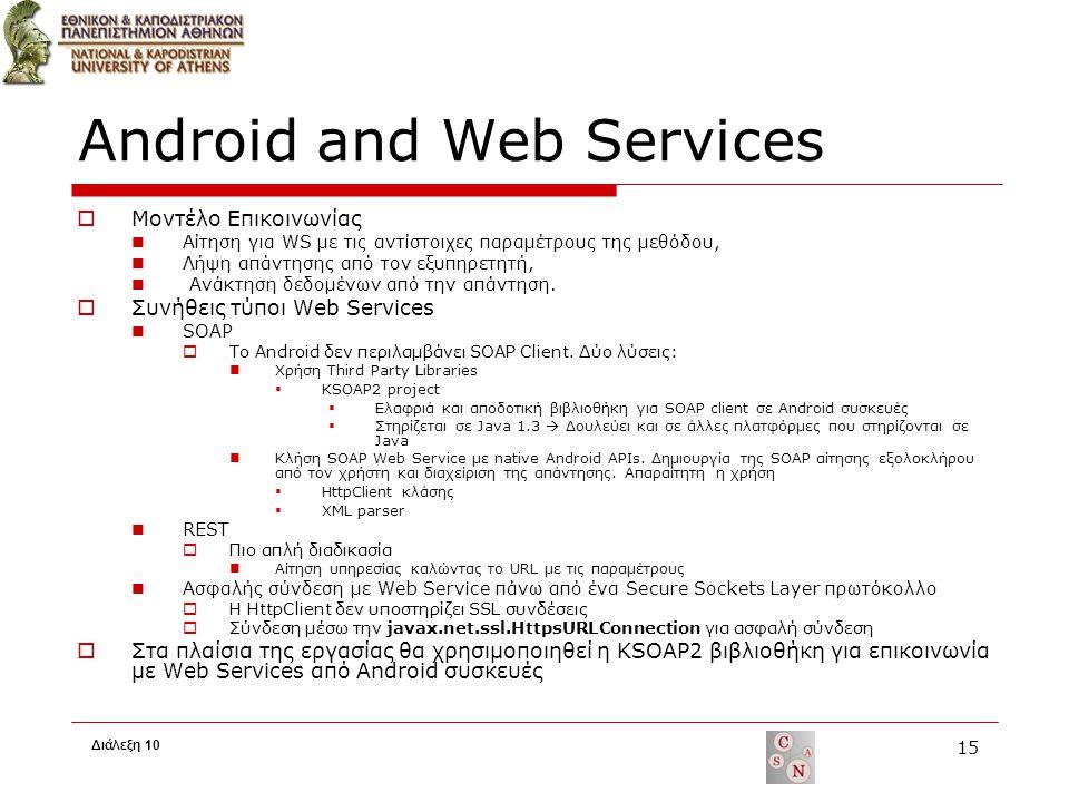 Android and Web Services  Μοντέλο Επικοινωνίας Αίτηση για WS με τις αντίστοιχες παραμέτρους της μεθόδου, Λήψη απάντησης από τον εξυπηρετητή, Ανάκτηση δεδομένων από την απάντηση.