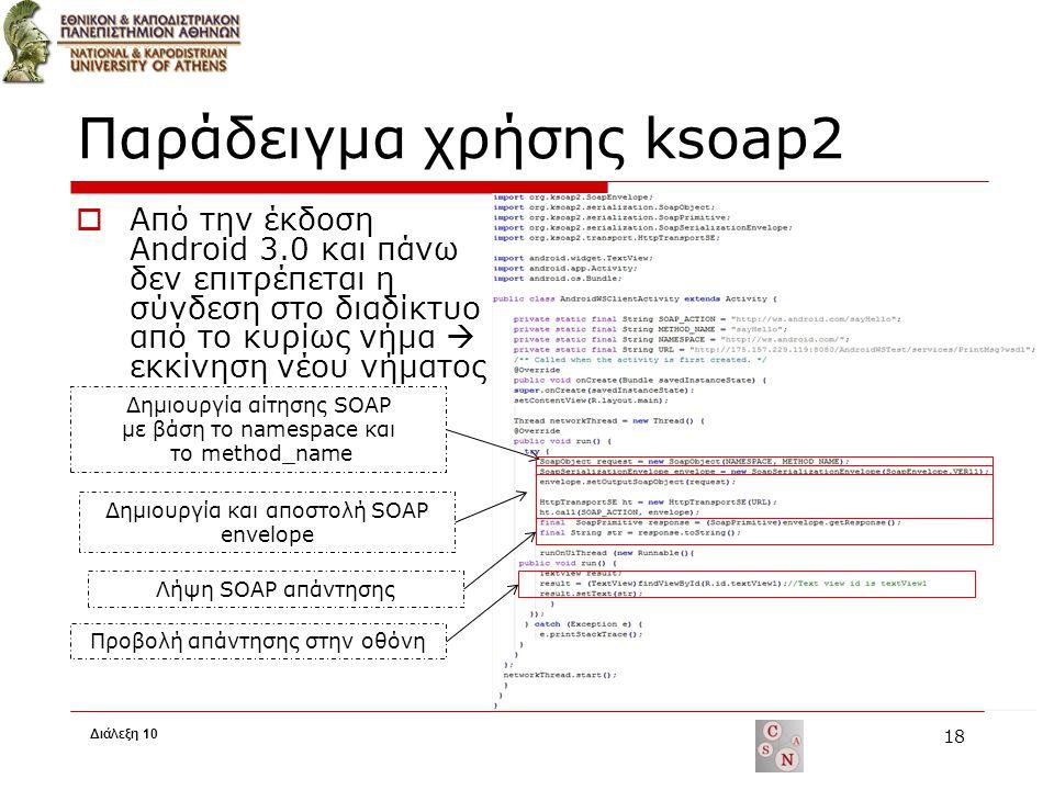 Παράδειγμα χρήσης ksoap2  Από την έκδοση Android 3.0 και πάνω δεν επιτρέπεται η σύνδεση στο διαδίκτυο από το κυρίως νήμα  εκκίνηση νέου νήματος 18 Δημιουργία αίτησης SOAP με βάση το namespace και το method_name Δημιουργία και αποστολή SOAP envelope Λήψη SOAP απάντησης Προβολή απάντησης στην οθόνη Διάλεξη 10
