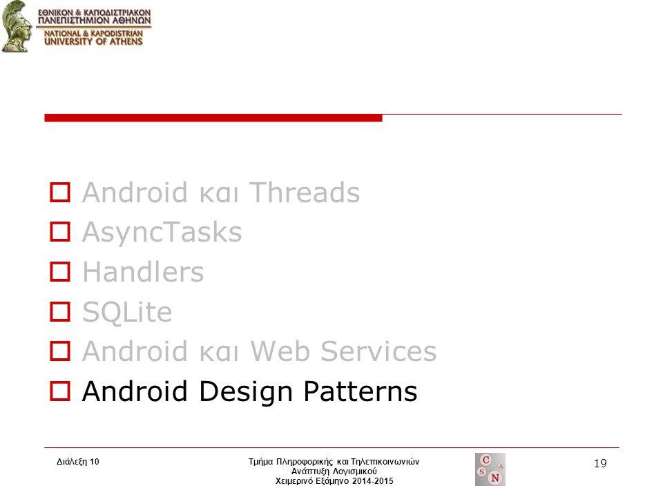 Τμήμα Πληροφορικής και Τηλεπικοινωνιών Ανάπτυξη Λογισμικού Χειμερινό Εξάμηνο 2014-2015  Android και Threads  AsyncTasks  Handlers  SQLite  Android και Web Services  Android Design Patterns 19 Διάλεξη 10