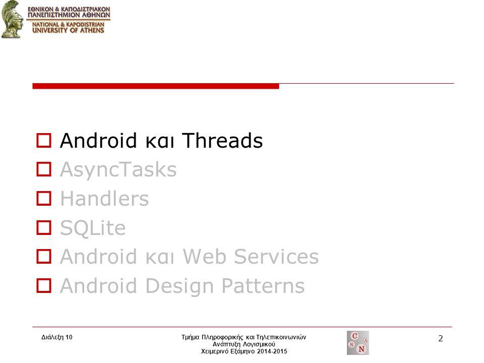 Android και Threads  Εκκίνηση εφαρμογής  εκκίνηση νήματος γνωστό ως main ή UI thread  Κανόνες που διέπουν το Android single thread model 1.To U Ι thread δεν πρέπει να μπλοκάρεται 2.Αποφυγή πρόσβασης στο Android UI toolkit από άλλα thread εκτός του UI thread  UI thread Υπεύθυνο για την αποστολή γεγονότων συμπεριλαμβανομένων και των drawing events Παράδειγμα:  Click ένα κουμπί  το UI thread αποστέλλει το γεγονός αυτό στο αντίστοιχο widget  το οποίο θέτει τη press state του συγκεκριμένου κουμπιού σε true και προσθέτει στην ουρά γεγονότων μία αίτηση  Τo UI thread αφαιρεί αυτή την αίτηση και ενημερώνει το widget να κάνει redraw  το widget έκτελεί το redraw και η αλλαγή φαίνεται στο χρήστη.
