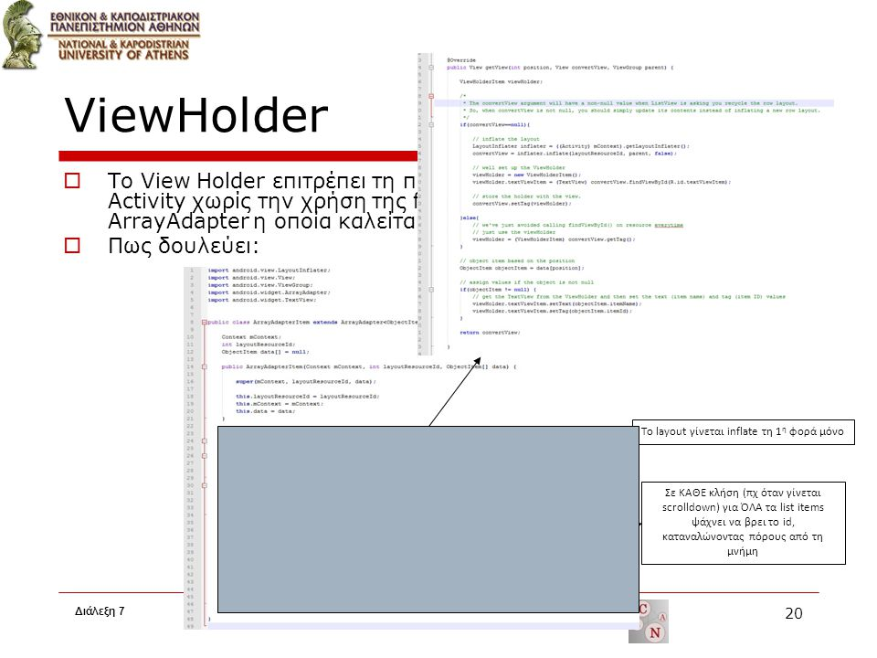 ViewHolder  Το View Holder επιτρέπει τη πρόσβαση σε κάθε list item ενός List Activity χωρίς την χρήση της findViewById() στην getView() του ArrayAdapter η οποία καλείται κατά το scrolling  Πως δουλεύει: Διάλεξη 7 20 To layout γίνεται inflate τη 1 η φορά μόνο Σε ΚΑΘΕ κλήση (πχ όταν γίνεται scrolldown) για ΌΛΑ τα list items ψάχνει να βρει το id, καταναλώνοντας πόρους από τη μνήμη