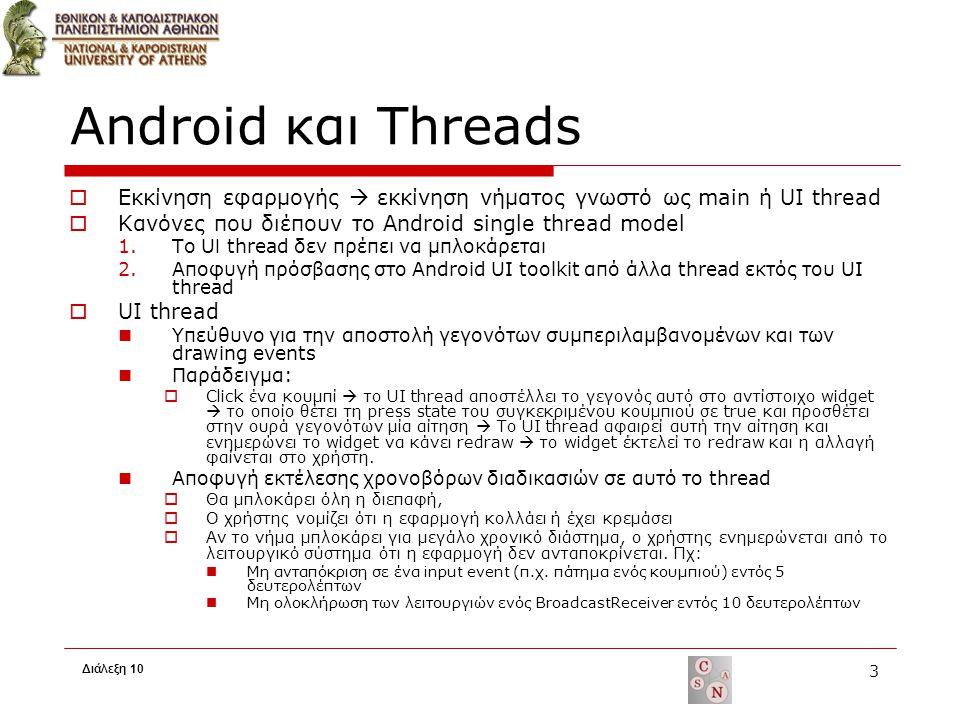 Android και Threads  Μέθοδοι αποφυγής των προβλημάτων αυτών Χρήση πολλαπλών Threads  Παραβίαση του single thread model το οποίο ορίζει ότι το Android UI toolkit το χειρίζεται μόνο το UI thread  Μπορούν να χρησιμοποιηθούν για άλλες ενέργειες που δεν αλληλεπιδρούν με το UI (worker threads) Τρόποι πρόσβασης στο UI από άλλα threads  Περίπλοκες διαδικασίες που κάνουν περίπλοκο τον κώδικα  Παραδείγματα Activity.runOnUiThread(Runnable r) View.post(Runnable) View.postDelayed(Runnable) Handler Χρήση των AsyncTasks  Αναλαμβάνει να διαχειριστεί τα threads για τον χρήστη Διάλεξη 10 4