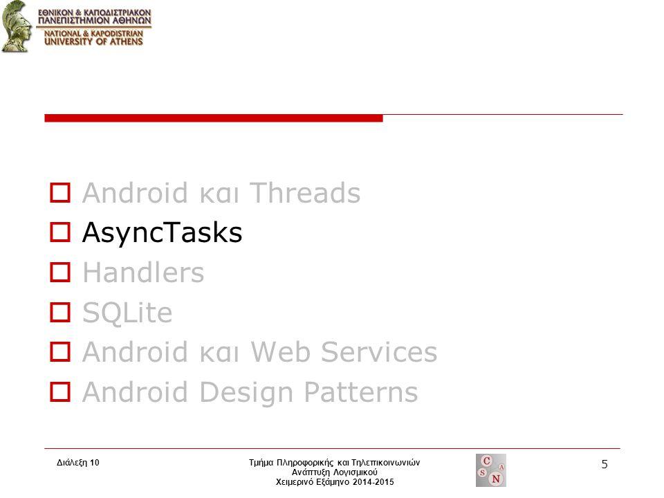 AsyncTask  Δημιουργία κλάσης που κάνει extend την AsyncTask κλάση  Το instance του αντικειμένου πρέπει να δημιουργηθεί στο Ui thread  Το ΑsyncTask εκτελείται μία φορά ΜΟΝΟ  Χρήσιμες μέθοδοι για override doInBackground()  εκτελείται αυτόματα σε νέο thread onPreExecute(), onPostExecute() and onProgressUpdate() γίνονται invoke από το Ui thread, επιτρέποντας έτστι τη πρόσβαση στο Android UI Toolkit Αυτό που επιστρέφει η doInBackground() αποστέλλεται στην onPostExecute() Καλώντας την publishProgress() οποιαδήποτε στιγμή στην doInBackground() εκτελείται η onProgressUpdate() στο UI thread Το κάθε task μπορεί να ακυρωθεί οποιαδήποτε στιγμή από οποιοδήποτε Thread  Παράδειγμα: Διάλεξη 10 6