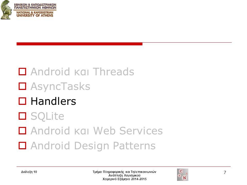 Τμήμα Πληροφορικής και Τηλεπικοινωνιών Ανάπτυξη Λογισμικού Χειμερινό Εξάμηνο 2014-2015  Android και Threads  AsyncTasks  Handlers  SQLite  Android και Web Services  Android Design Patterns 7 Διάλεξη 10