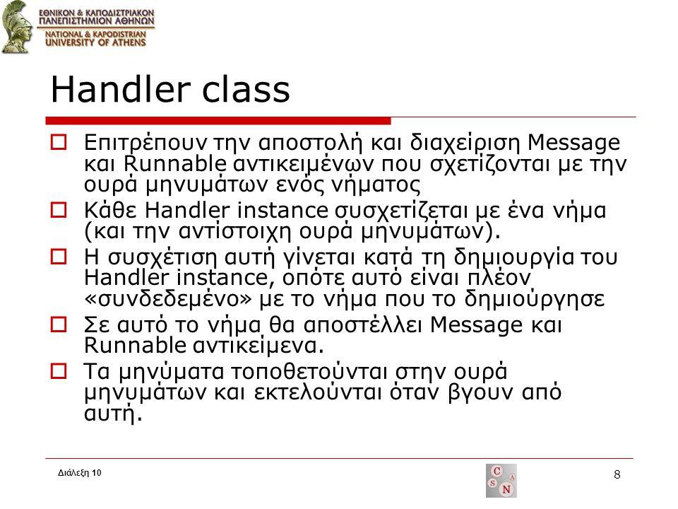 Handler class  Τα Handlers είναι χρήσιμα όταν πρέπει: Να χρονοπρογραμματίσουμε την εκτέλεση Messages ή Runnables κάποια στιγμή στο μέλλον Να προσθέσουμε μία ενέργεια που θα εκτελεστεί σε άλλο thread  Βασικές μέθοδοι για scheduling Messages ή Runnables post(Runnable), postAtTime(Runnable, long), postDelayed(Runnable, long), sendEmptyMessage(int), sendMessage(Message), sendMessageAtTime(Message, long), sendMessageDelayed(Message, long) handleMessage(Message)  Ένας Handler μπορεί να αναλάβει την επικοινωνία ανάμεσα στο mainThread που είναι υπεύθυνο για τη διαχείριση των top-level αντικειμένων (activities, broadcast receivers κλπ.) με τα υπόλοιπα threads Διάλεξη 10 9 Τοποθετούν Runnable objects ώστε να κληθούν από την ουρά μηνυμάτων όταν ληφθούν Τοποθετούν Message objects που περιέχουν δεδομένα προς επεξεργασία Υλοποιείται από τις υποκλάσεις του Handler και καλείται για να επεξεργαστεί τα δεδομένα που στέλνουν οι sendMessage