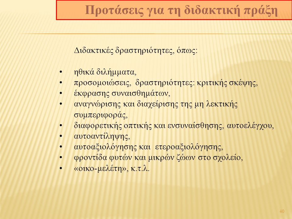 40 Διδακτικές δραστηριότητες, όπως: ηθικά διλήμματα, προσομοιώσεις, δραστηριότητες: κριτικής σκέψης, έκφρασης συναισθημάτων, αναγνώρισης και διαχείρισης της μη λεκτικής συμπεριφοράς, διαφορετικής οπτικής και ενσυναίσθησης, αυτοελέγχου, αυτοαντίληψης, αυτοαξιολόγησης και ετεροαξιολόγησης, φροντίδα φυτών και μικρών ζώων στο σχολείο, «οικο-μελέτη», κ.τ.λ.