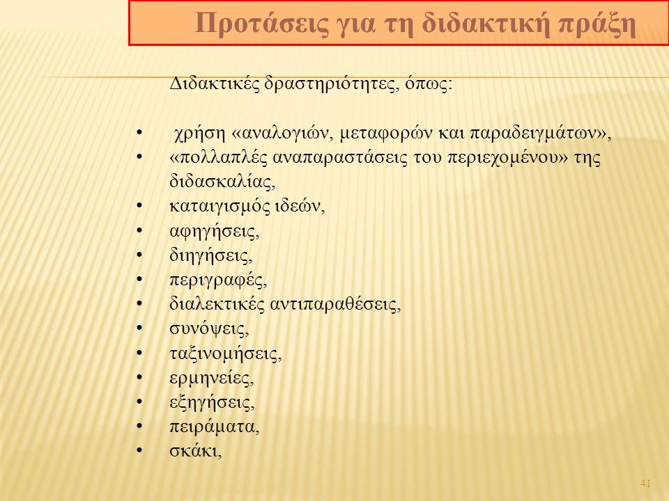 41 Διδακτικές δραστηριότητες, όπως: χρήση «αναλογιών, μεταφορών και παραδειγμάτων», «πολλαπλές αναπαραστάσεις του περιεχομένου» της διδασκαλίας, καταιγισμός ιδεών, αφηγήσεις, διηγήσεις, περιγραφές, διαλεκτικές αντιπαραθέσεις, συνόψεις, ταξινομήσεις, ερμηνείες, εξηγήσεις, πειράματα, σκάκι, Προτάσεις για τη διδακτική πράξη