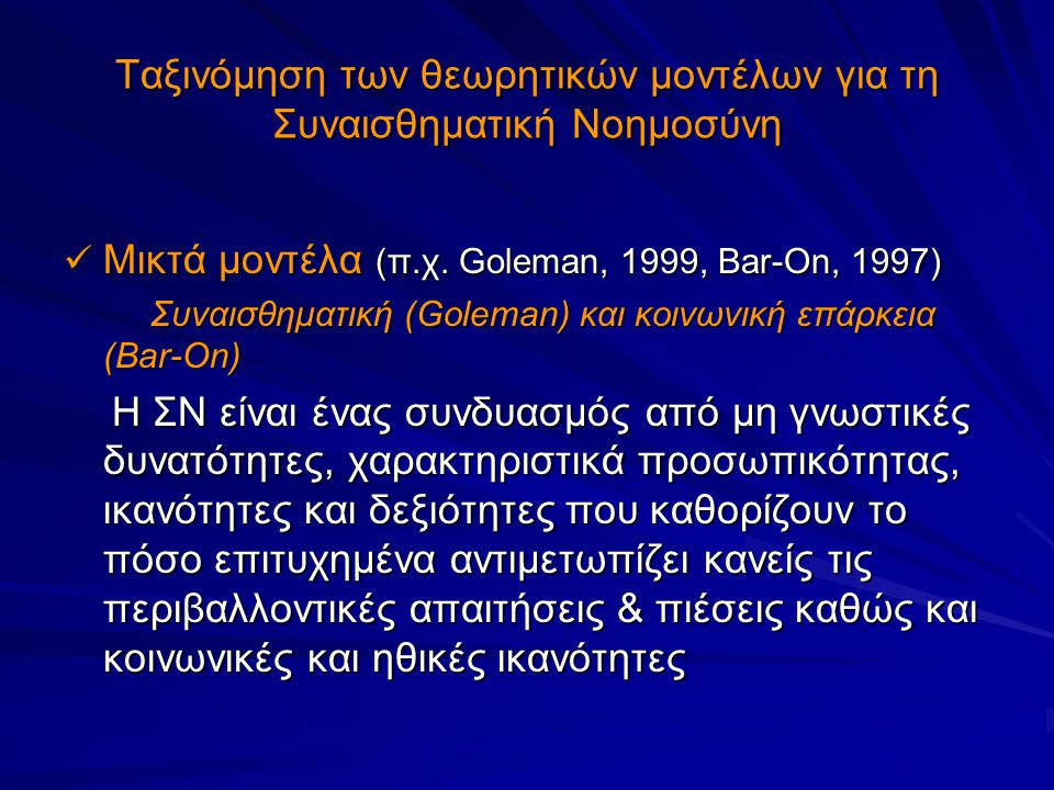 Ταξινόμηση των θεωρητικών μοντέλων για τη Συναισθηματική Νοημοσύνη Μικτά μοντέλα (π.χ. Goleman, 1999, Bar-On, 1997) Μικτά μοντέλα (π.χ. Goleman, 1999,