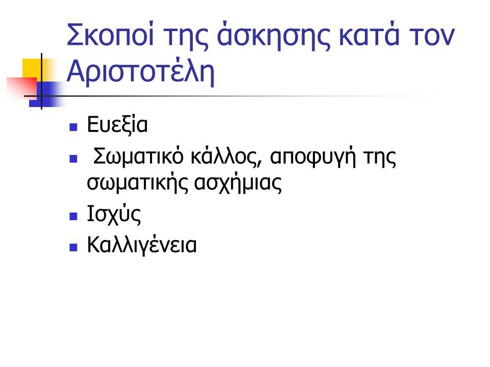 Σκοποί της άσκησης κατά τον Αριστοτέλη Ευεξία Σωματικό κάλλος, αποφυγή της σωματικής ασχήμιας Ισχύς Καλλιγένεια