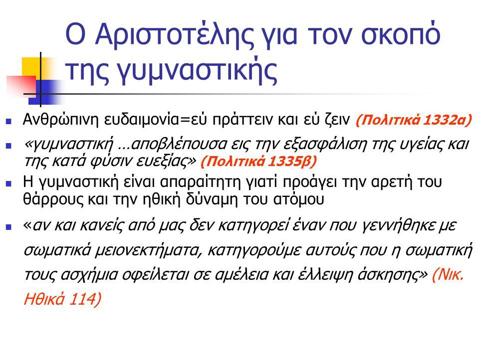 Ο Αριστοτέλης για τον σκοπό της γυμναστικής Ανθρώπινη ευδαιμονία=εύ πράττειν και εύ ζειν (Πολιτικά 1332α) «γυμναστική …αποβλέπουσα εις την εξασφάλιση της υγείας και της κατά φύσιν ευεξίας» (Πολιτικά 1335β) Η γυμναστική είναι απαραίτητη γιατί προάγει την αρετή του θάρρους και την ηθική δύναμη του ατόμου «αν και κανείς από μας δεν κατηγορεί έναν που γεννήθηκε με σωματικά μειονεκτήματα, κατηγορούμε αυτούς που η σωματική τους ασχήμια οφείλεται σε αμέλεια και έλλειψη άσκησης» (Νικ.